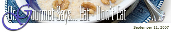 Dr. Gourmet Says... Eat - Don't Eat: September 11, 2007