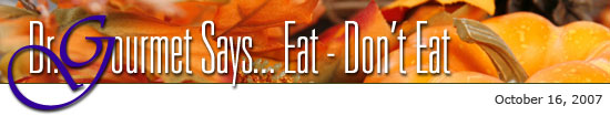 Dr. Gourmet Says... Eat - Don't Eat: October 16, 2007
