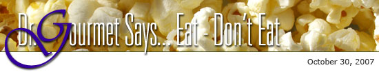 Dr. Gourmet Says... Eat - Don't Eat: October 30, 2007